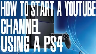 How to start a YouTube Channel using a PS4 (Playstation 4)