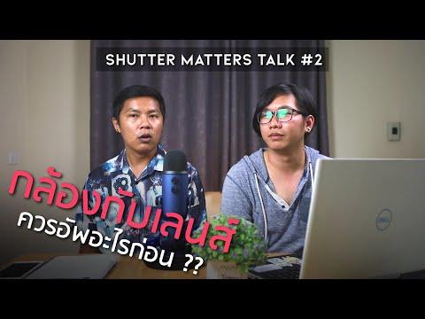 Shutter Matters Talk Ep.2 : ซื้อกล้องหรือซื้อเลนส์ มือใหม่อัพอะไรก่อนดี?
