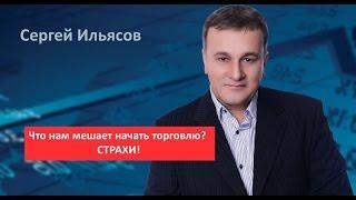 Сергей Ильясов. Что нам мешает начать торговлю? СТРАХИ