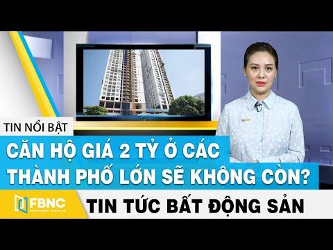 Tin tức bất động sản 3/4   Căn hộ giá 2 tỷ ở các thành phố lớn sẽ không còn ?   FBNC