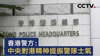 香港警方:中央对港精神提振警队士气   CCTV