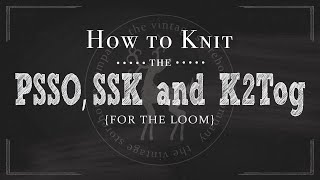 how to knit basic decreases for the loom ssk k2tog psso