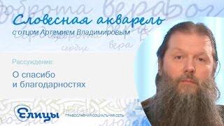 О спасибо и благодарностях. Спаси Боже и дары Благости. Протоиерей Артемий Владимиров