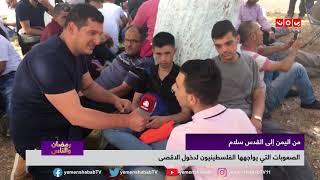 الصعوبات التي يواجهها الفلسطينيون لدخول الاقصى | من اليمن إلى القدس سلام  | رمضان والناس