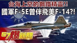 台海上空的鋼鐵精靈!! 國軍F-5E曾伴飛美F-14?!-施孝瑋 徐俊相《57爆新聞》精選篇 網路獨播版