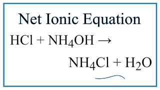 How to Write the Net Ionic Equation for HCl + NH4OH = NH4Cl + H2O