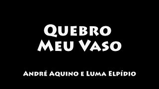 Quebro Meu Vaso - André Aquino e Luma Elpídio (COM LETRA/LEGENDADO)