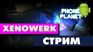 Xenowerk Прохождение - СТРИМ - PHONE PLANET