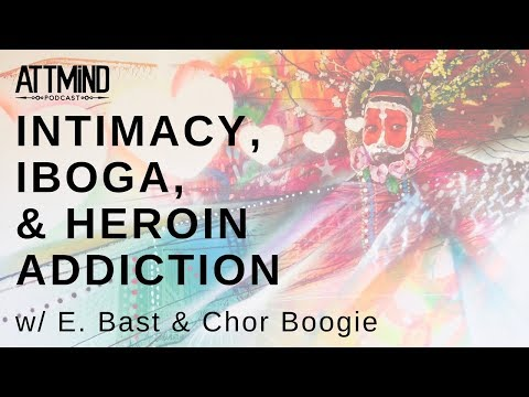 Intimacy, Iboga, and Heroin Addiction w/ E. Bast & Chor Boogie