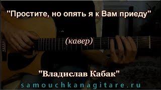 Владислав Кабак - Простите, но опять я к Вам приеду (кавер)