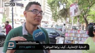 بالفيديو| مواطنون عن الدعاية الانتخابية: أحنا أولى بالفلوس