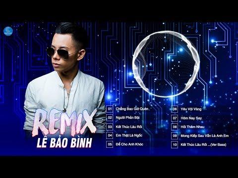 Lê Bảo Bình REMIX 2018 ♪ Chẳng Bao Giờ Quên,Người Phản Bội - Top Những Bản Remix Hay Của Lê Bảo Bình