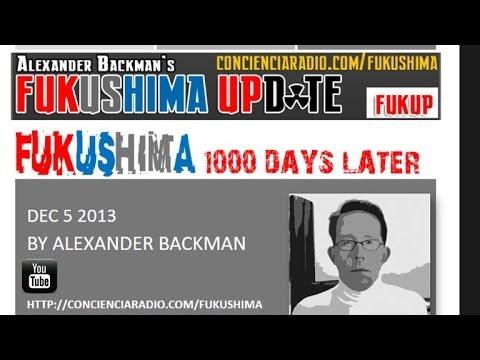 FUKUSHIMA UPDATE 1000 DAYS LATER Dec 5 2013 Alexander Backman