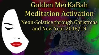 Golden MerKaBah Meditation Activation (Neon-Solstice through Christmas and New Year 2018/19)