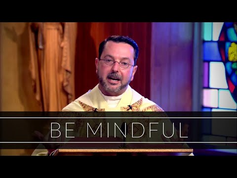 Be Mindful | Homily: Father Ren Tocci