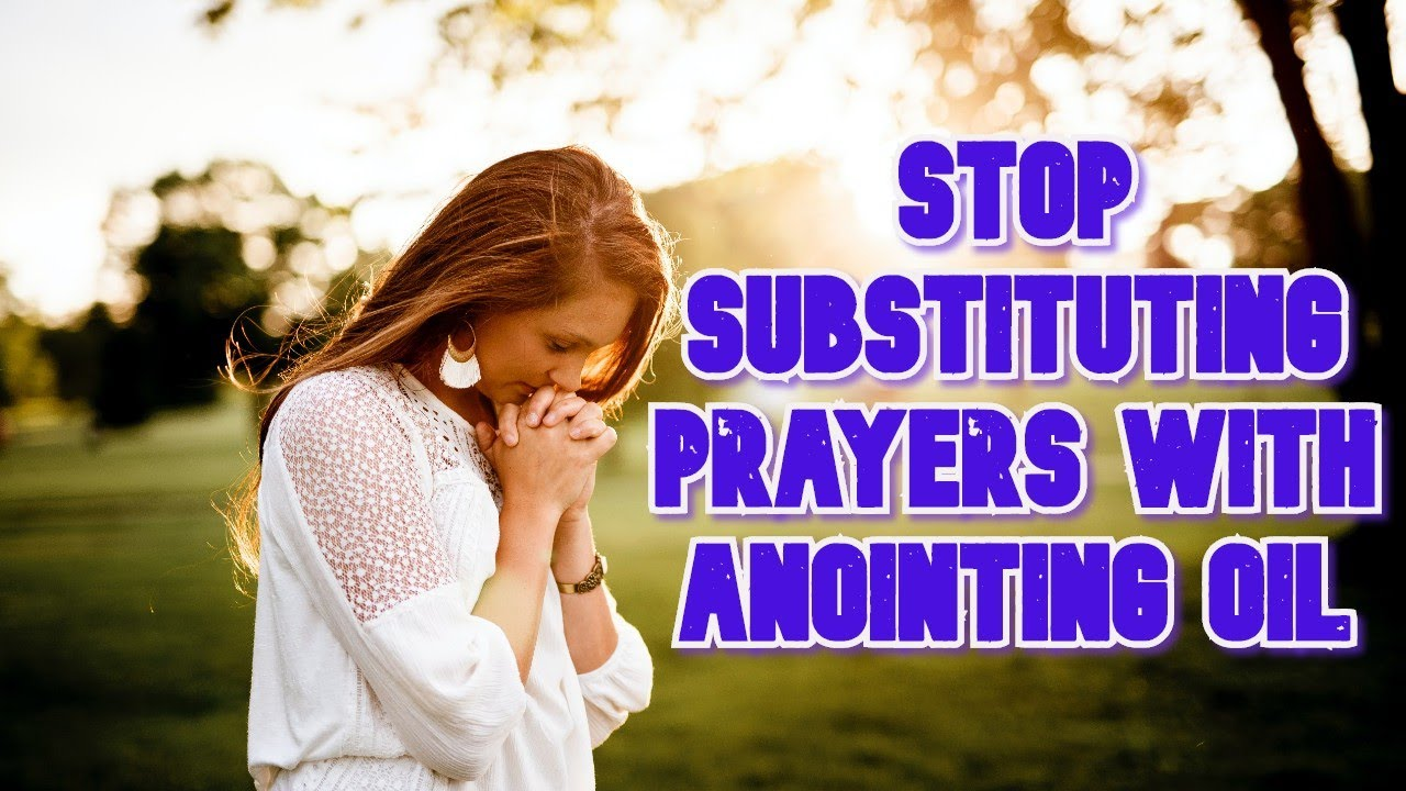 Stop substituting prayers with anointing oil. - YouTube