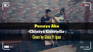 Download Percaya Aku Chintya Gabriella cover by : Ghea ft ipan video lirik