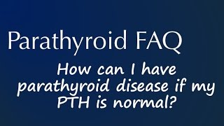 Parathyroid FAQ: How can I have parathyroid disease if my PTH is normal?