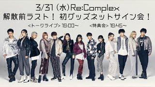 【生配信】3/31(水) 解散前ラスト! Re:Complexトークライブ&初グッズネットサイン会!