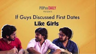 If Guys Discussed First Dates Like Girls - POPxo
