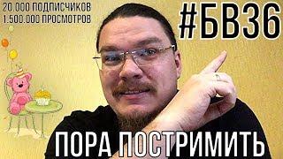 20К подписчиков, 1.5М просмотров, #БВ36. Пора постримить! | Борис Трушин !