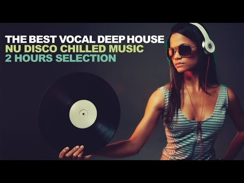 THE BEST VOCAL DEEP HOUSE - Nu Disco Chilled Music 2 Hours Selection
