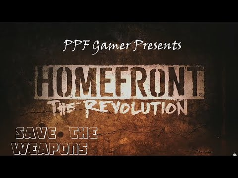 PPF Gamer Presents  Home Front The Revolution Save The Weapons