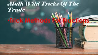 Math Wild Tricks For The Trade: Trick Methods For Fractions