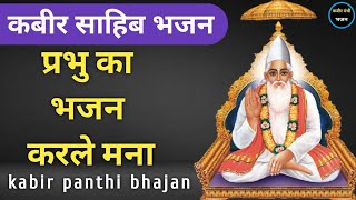 kabir bhajan | प्रभु का भजन करले मना | prabhu ka bhajan karle mana | कबीर भजन