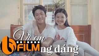 Phim Hay 2017   Vì Em Xứng Đáng   Phim Ngắn Hay Nhất Về Tình Yêu