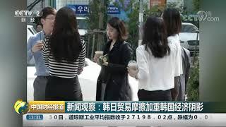 [中国财经报道]新闻观察:韩日贸易摩擦加重韩国经济阴影| CCTV财经