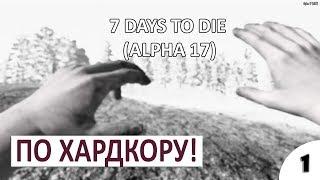 пО ХАРДКОРУ #1 - 7 DAYS TO DIE (ALPHA 17) ПРОХОЖДЕНИЕ