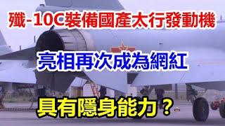 歼-10C装备国产太行发动机亮相再次成为网红,具有隐身能力?