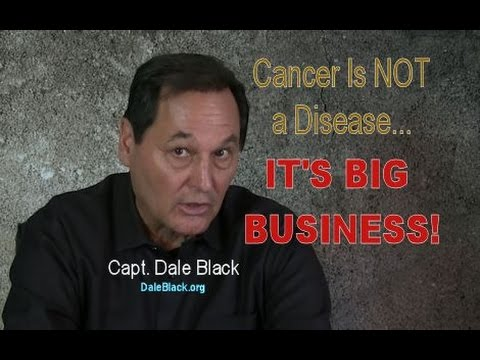 Cancer is not a disease: IT'S BIG BUSINESS! Capt. Dale Black