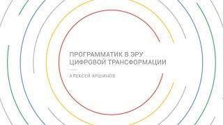 Программатик в эру цифровой трансформации - Алексей Аршинов