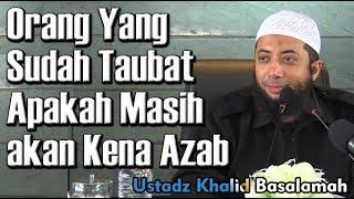 Orang Yang Sudah Taubat Apakah Masih akan Kena Azab - Ustadz Khalid Basalamah, MA