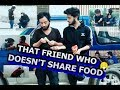 That friend who doesn't share food | PINDISM