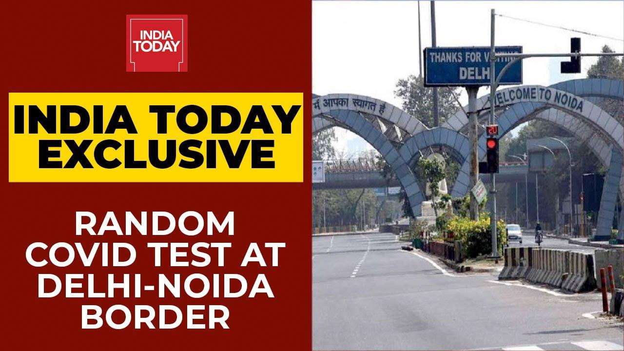 Random Covid 19 Testing Being Done At Delhi Noida Border Tanushree Pandey S Report India Today Youtube