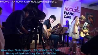 Đêm nhạc Thiện Nguyện TẠ ƠN ĐỜI 28.5.2017 ( Phòng Trà Hoàn Kiếm Huế)  ) - PIANO ACOUSTIC