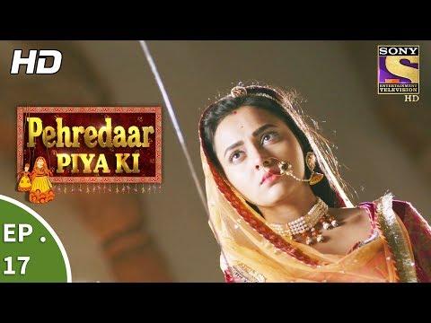 Pehredaar Piya Ki - पहरेदार पिया की - Ep 17 - 8th August, 2017