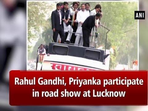 Rahul Gandhi, Priyanka participate in road show at Lucknow