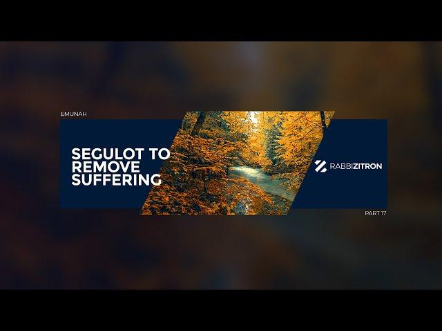 Emunah Part 17: Segulot To Remove Suffering