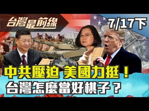【台灣最前線】中共壓迫 美國力挺!台灣怎麼當好棋子?2019.07.17(下)