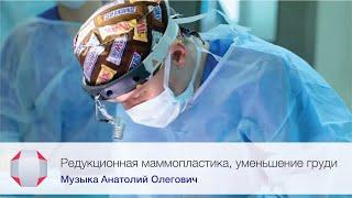 Редукционная маммопластика, уменьшение груди. Пластический хирург А.О. Музыка