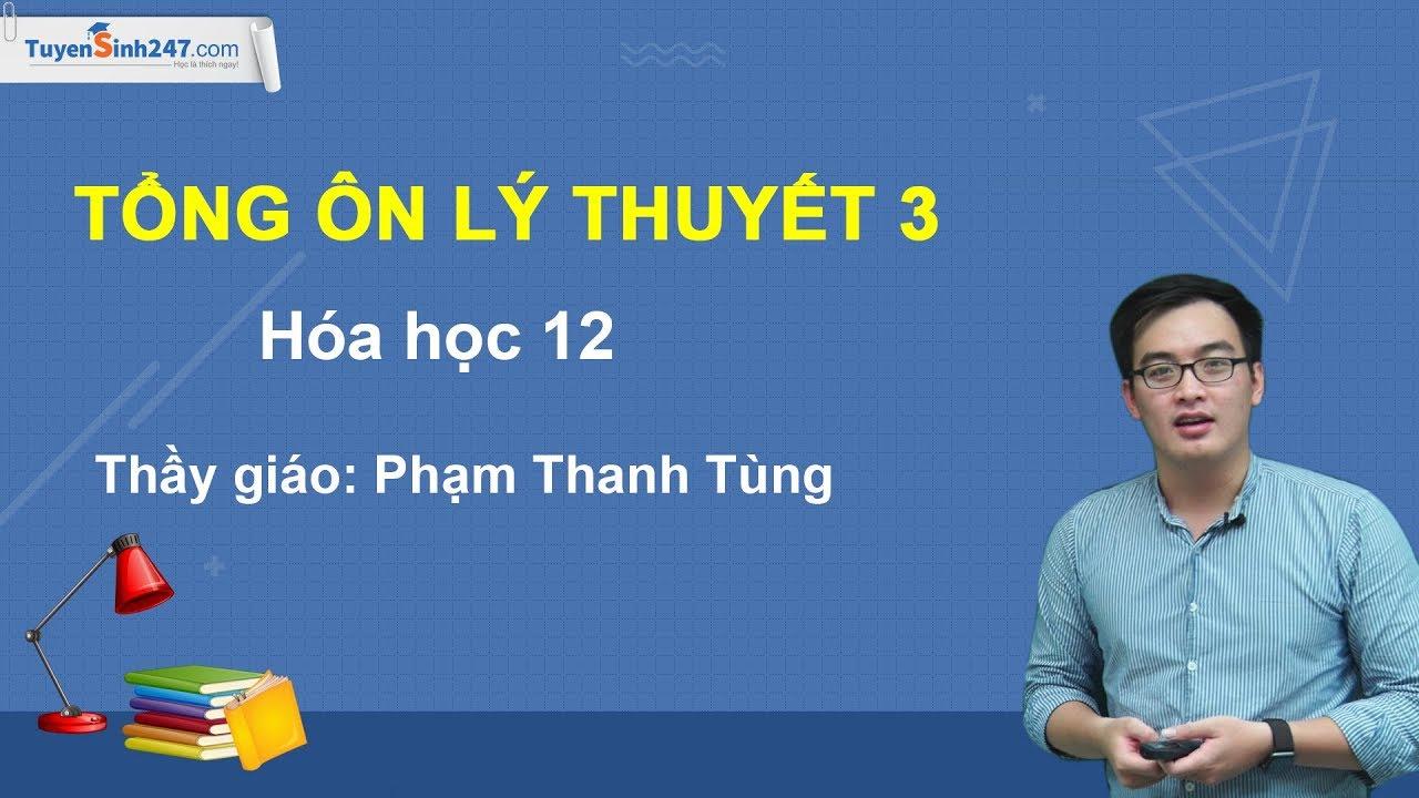 Tổng ôn lý thuyết 3- Hóa học 12 – Thầy giáo: Phạm Thanh Tùng