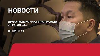 Новостной выпуск в 19:00 от 02.03.21 года. Информационная программа «Якутия 24»
