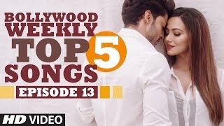 Bollywood Weekly Top 5 Songs | Episode 13  | Hindi Songs 2016