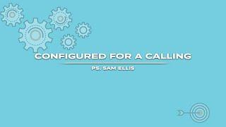 Configured for a Calling | PS. Sam Ellis