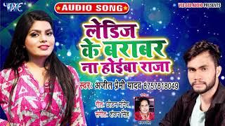 लेडिज के बराबर ना होईबा राजा | Ajeet Premi Yadav का सुपरहिट गाना | Ladies Ke Barabar Na Hoiba Raja