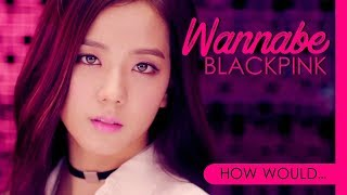 How Would BLACKPINK Sing SPICE GIRLS - WANNABE